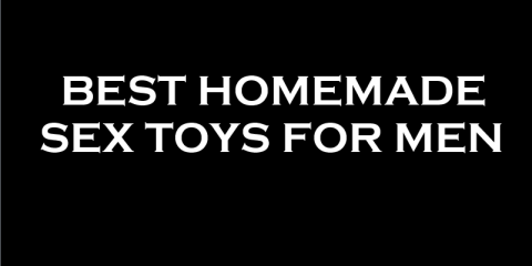 Homemade Sex Toys for Men